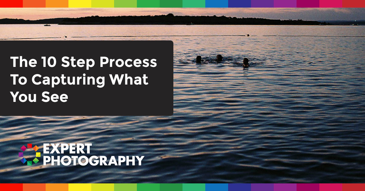 The 10 Step Process To Capturing What You See  U00bb Expert Photography