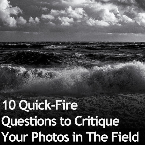 10 Quick-Fire Questions to Critique Your Photos in The Field