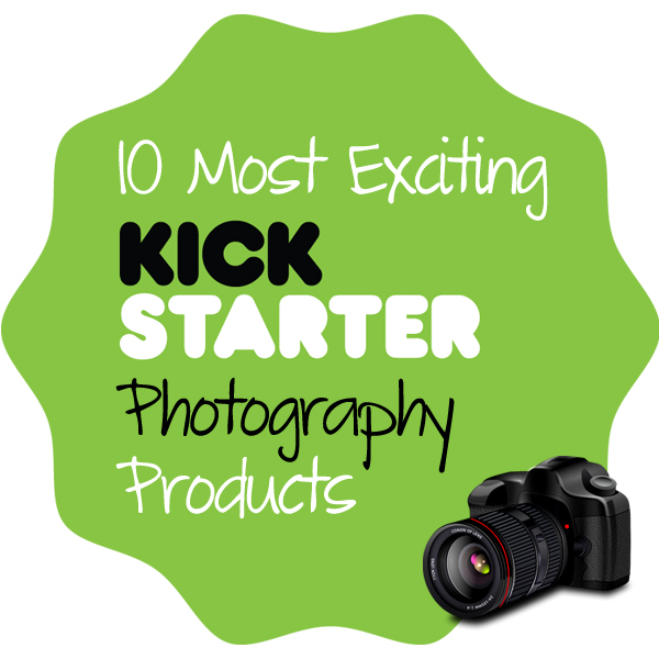 10 Most Exciting Kickstarter Photography Products