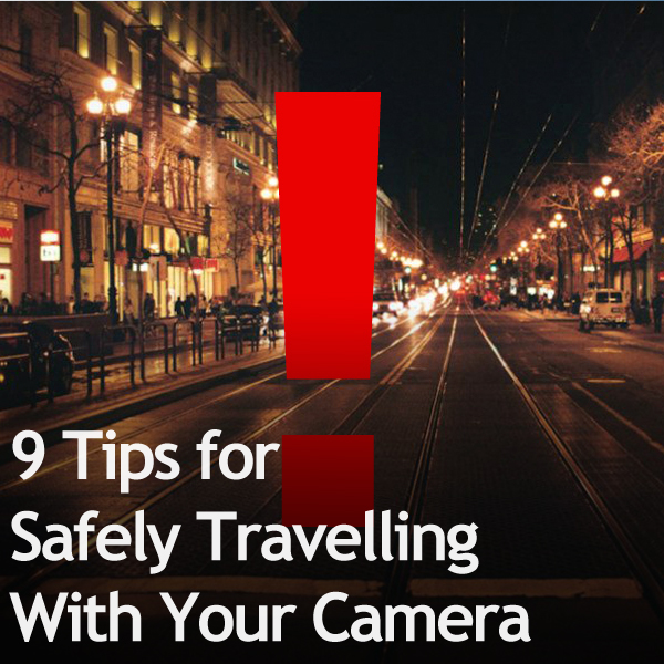 9 Tips for Safely Travelling With Your Camera