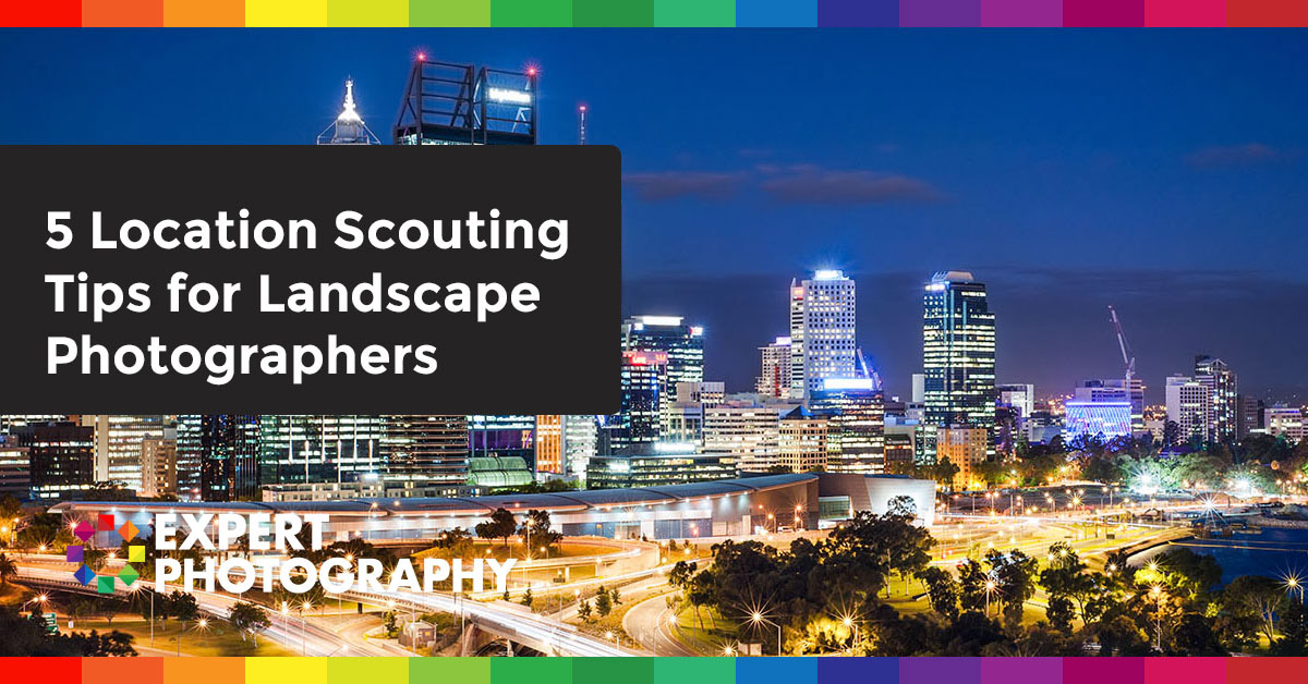 5 Location Scouting Tips for Landscape Photographers